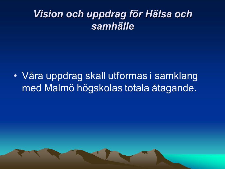 Vision och uppdrag för Hälsa och samhälle Våra uppdrag skall utformas i samklang med Malmö högskolas totala åtagande.
