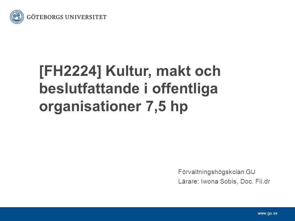 www.gu.se [FH2224] Kultur, makt och beslutfattande i offentliga organisationer 7,5 hp Förvaltningshögskolan GU Lärare: Iwona Sobis, Doc. Fil.dr
