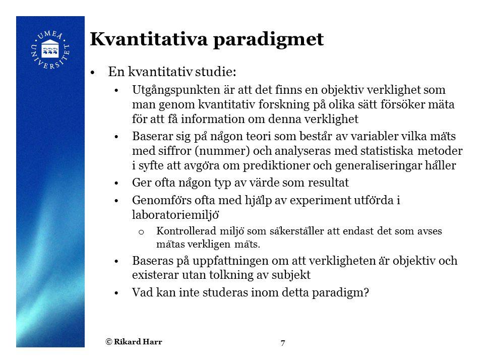 © Rikard Harr8 Relationen mellan kvant/kval Kvalitativa fallstudier kompletteras ibland med kvantitativa metoder för att generalisera och verifiera de hypoteser man formulerar utifrån fallstudier Ex.