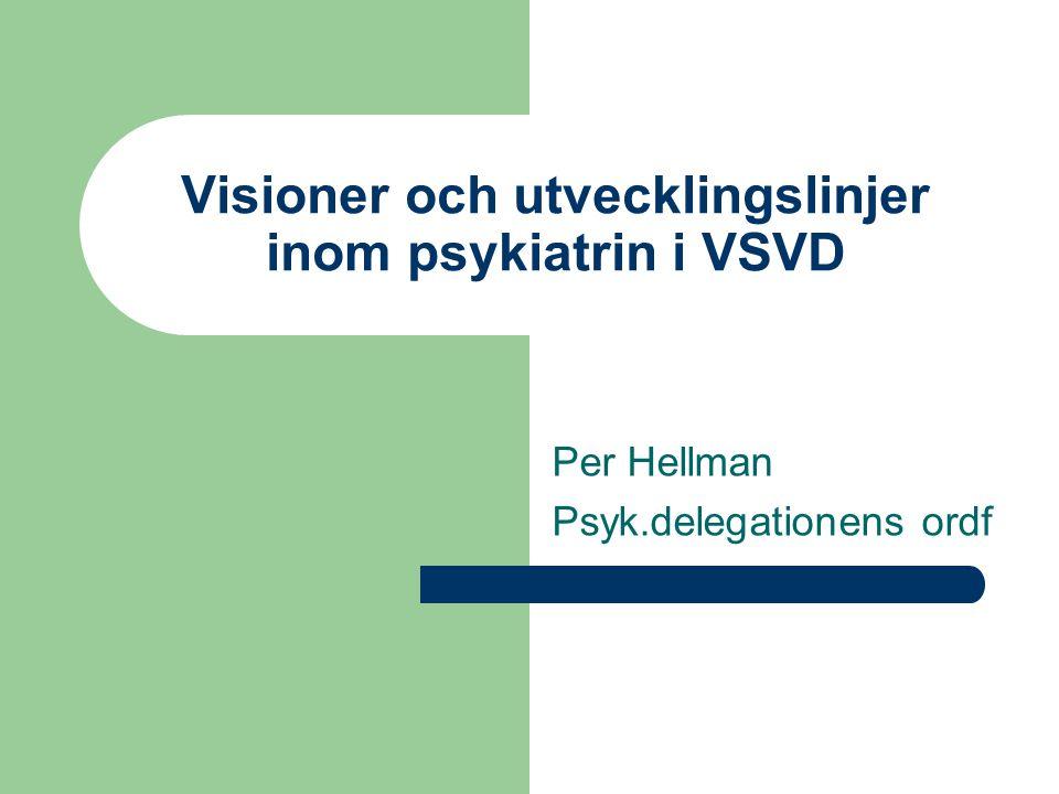 Visioner och utvecklingslinjer inom psykiatrin i VSVD Per Hellman Psyk.delegationens ordf