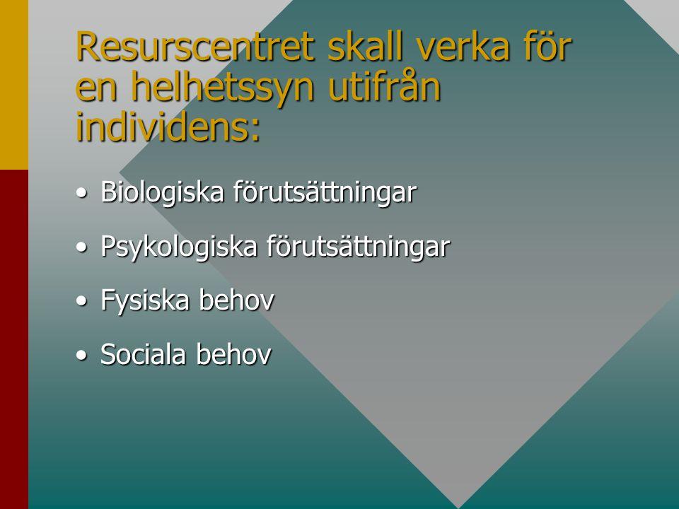 Resurscentret skall verka för en helhetssyn utifrån individens: Biologiska förutsättningarBiologiska förutsättningar Psykologiska förutsättningarPsykologiska förutsättningar Fysiska behovFysiska behov Sociala behovSociala behov