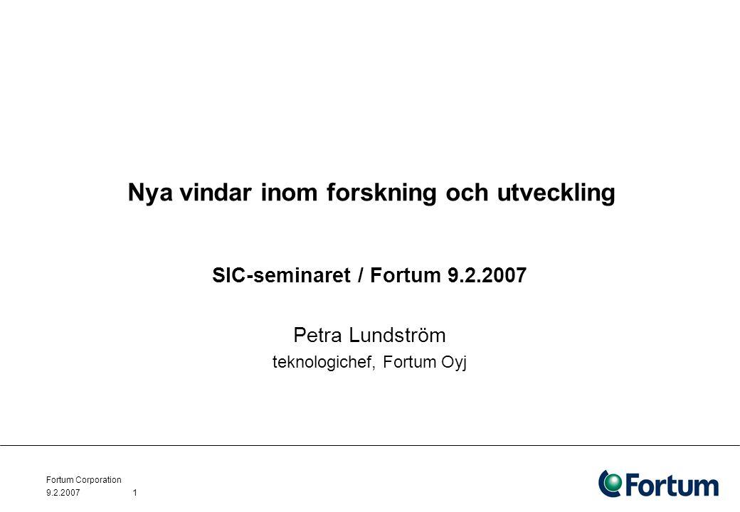 9.2.2007 Fortum Corporation 1 Nya vindar inom forskning och utveckling SIC-seminaret / Fortum 9.2.2007 Petra Lundström teknologichef, Fortum Oyj