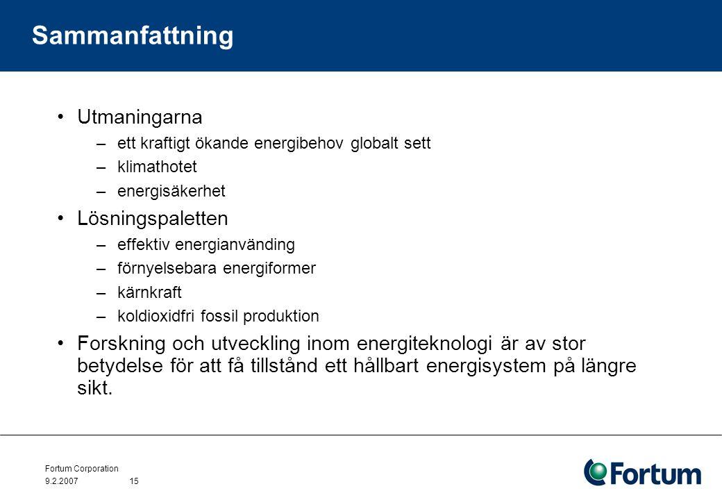 Fortum Corporation 9.2.200715 Sammanfattning Utmaningarna –ett kraftigt ökande energibehov globalt sett –klimathotet –energisäkerhet Lösningspaletten –effektiv energianvänding –förnyelsebara energiformer –kärnkraft –koldioxidfri fossil produktion Forskning och utveckling inom energiteknologi är av stor betydelse för att få tillstånd ett hållbart energisystem på längre sikt.