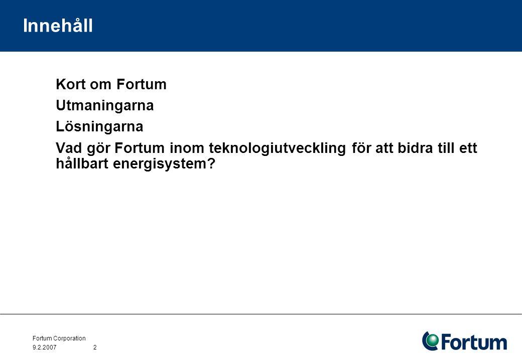 Fortum Corporation 9.2.20072 Innehåll Kort om Fortum Utmaningarna Lösningarna Vad gör Fortum inom teknologiutveckling för att bidra till ett hållbart energisystem