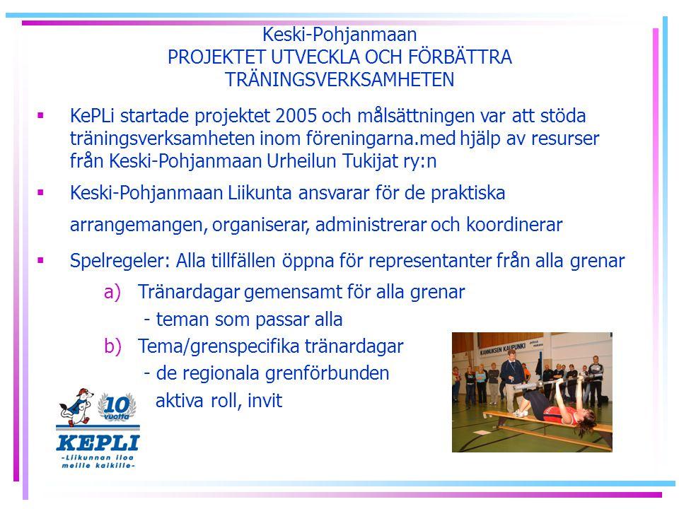 Keski-Pohjanmaan PROJEKTET UTVECKLA OCH FÖRBÄTTRA TRÄNINGSVERKSAMHETEN  KePLi startade projektet 2005 och målsättningen var att stöda träningsverksamheten inom föreningarna.med hjälp av resurser från Keski-Pohjanmaan Urheilun Tukijat ry:n  Keski-Pohjanmaan Liikunta ansvarar för de praktiska arrangemangen, organiserar, administrerar och koordinerar  Spelregeler: Alla tillfällen öppna för representanter från alla grenar a)Tränardagar gemensamt för alla grenar - teman som passar alla b)Tema/grenspecifika tränardagar - de regionala grenförbunden aktiva roll, invit