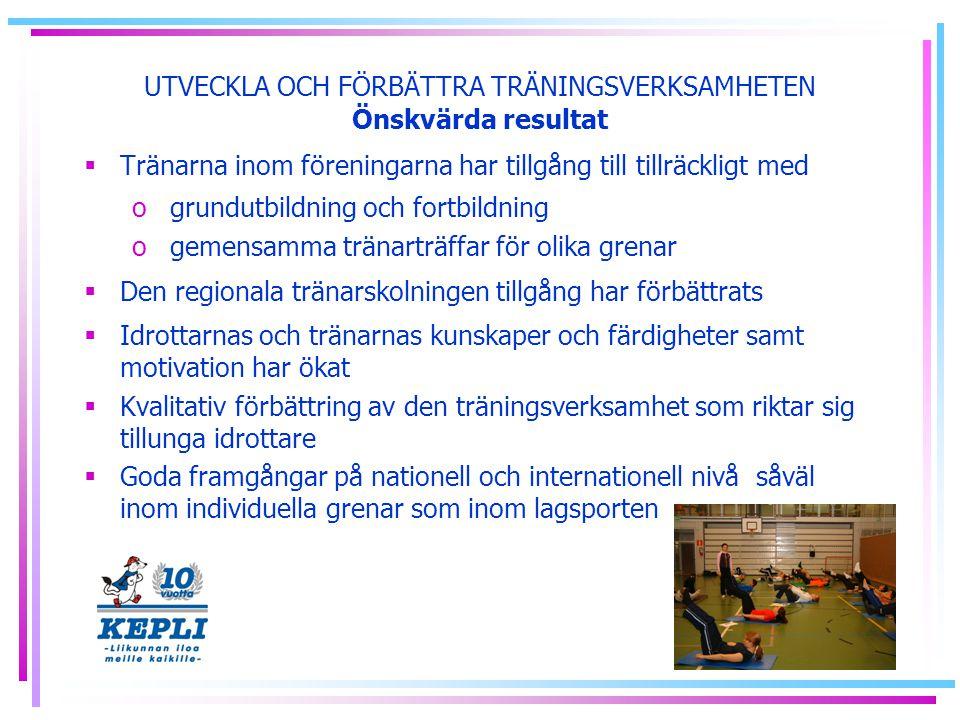 UTVECKLA OCH FÖRBÄTTRA TRÄNINGSVERKSAMHETEN Önskvärda resultat  Tränarna inom föreningarna har tillgång till tillräckligt med o grundutbildning och fortbildning o gemensamma tränarträffar för olika grenar  Den regionala tränarskolningen tillgång har förbättrats  Idrottarnas och tränarnas kunskaper och färdigheter samt motivation har ökat  Kvalitativ förbättring av den träningsverksamhet som riktar sig tillunga idrottare  Goda framgångar på nationell och internationell nivå såväl inom individuella grenar som inom lagsporten