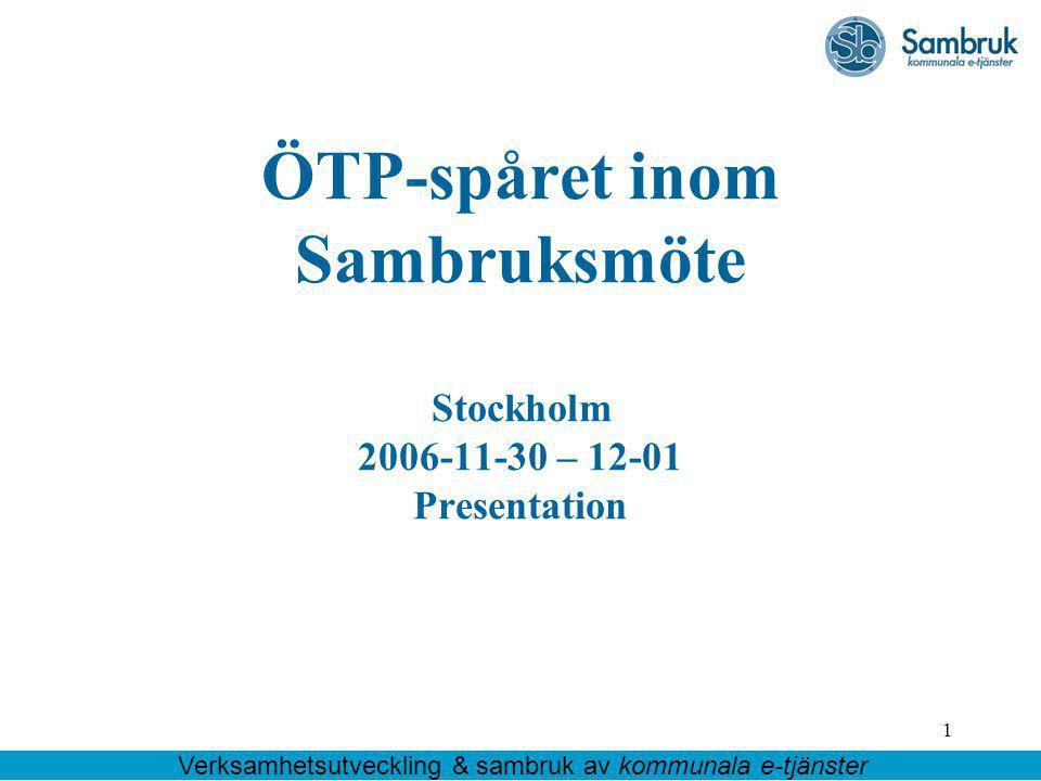 1 ÖTP-spåret inom Sambruksmöte Stockholm 2006-11-30 – 12-01 Presentation Verksamhetsutveckling & sambruk av kommunala e-tjänster