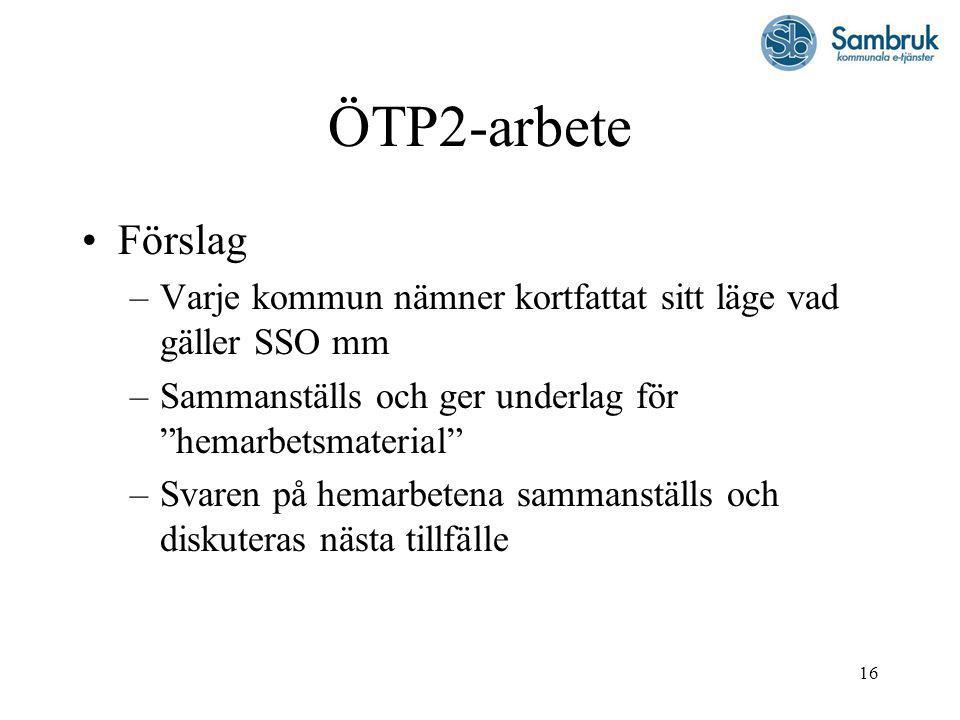16 ÖTP2-arbete Förslag –Varje kommun nämner kortfattat sitt läge vad gäller SSO mm –Sammanställs och ger underlag för hemarbetsmaterial –Svaren på hemarbetena sammanställs och diskuteras nästa tillfälle