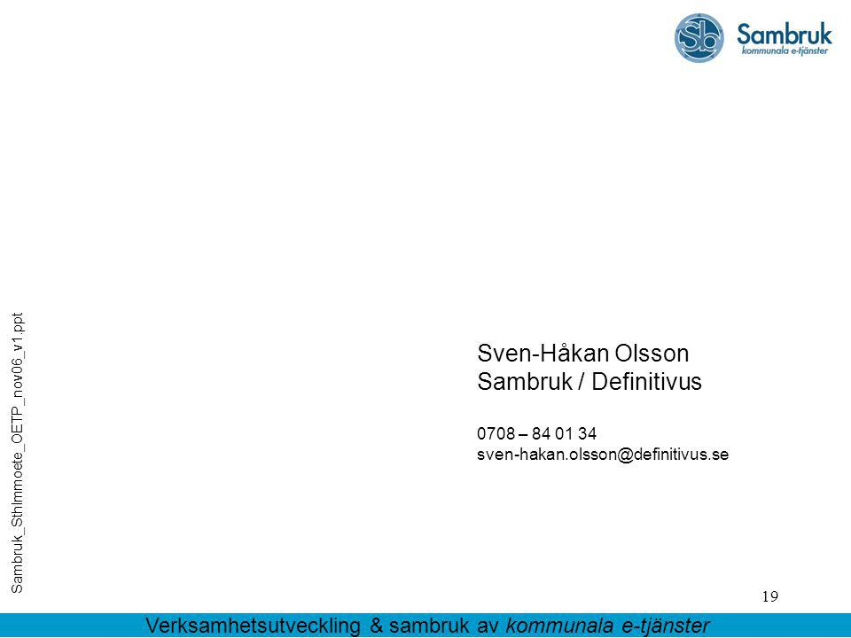 19 Sven-Håkan Olsson Sambruk / Definitivus 0708 – 84 01 34 sven-hakan.olsson@definitivus.se Sambruk_Sthlmmoete_OETP_nov06_v1.ppt Verksamhetsutveckling & sambruk av kommunala e-tjänster