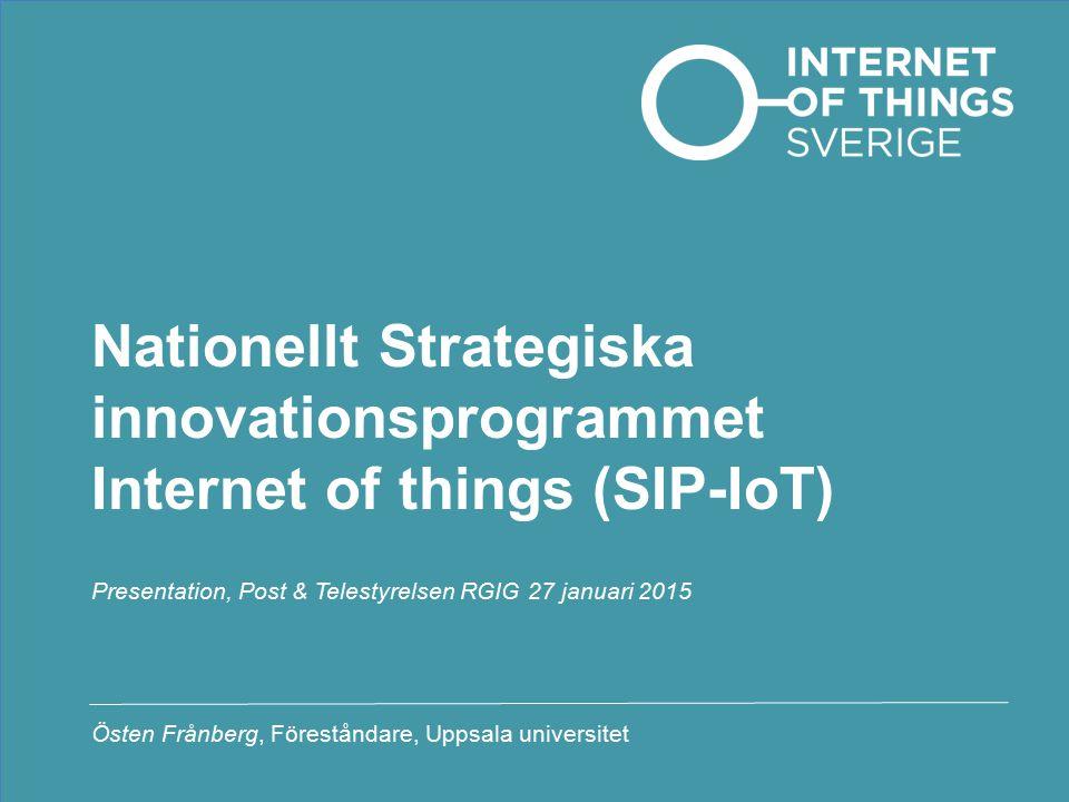 Nationellt Strategiska innovationsprogrammet Internet of things (SIP-IoT) Presentation, Post & Telestyrelsen RGIG 27 januari 2015 Östen Frånberg, Föreståndare, Uppsala universitet