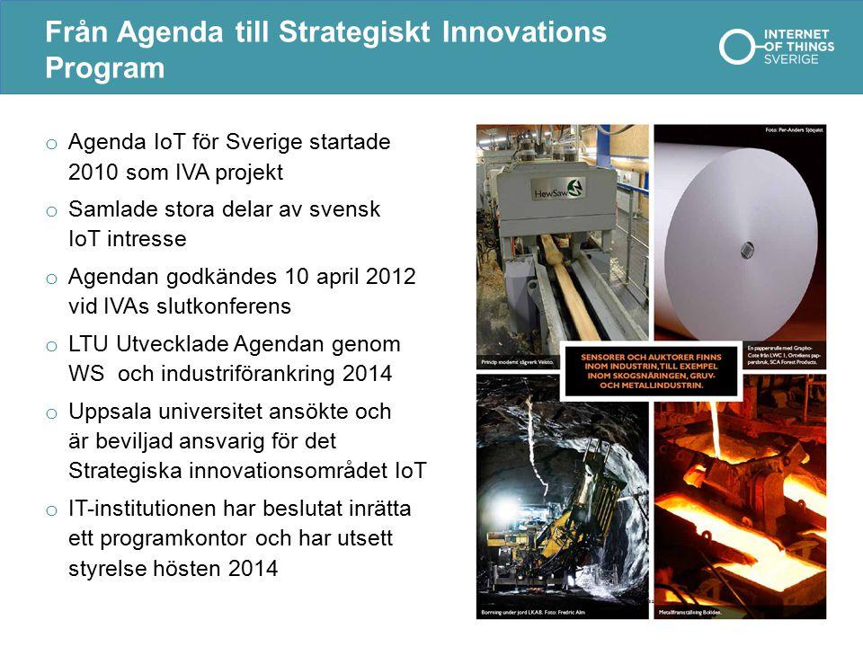 Från Agenda till Strategiskt Innovations Program o Agenda IoT för Sverige startade 2010 som IVA projekt o Samlade stora delar av svensk IoT intresse o Agendan godkändes 10 april 2012 vid IVAs slutkonferens o LTU Utvecklade Agendan genom WS och industriförankring 2014 o Uppsala universitet ansökte och är beviljad ansvarig för det Strategiska innovationsområdet IoT o IT-institutionen har beslutat inrätta ett programkontor och har utsett styrelse hösten 2014