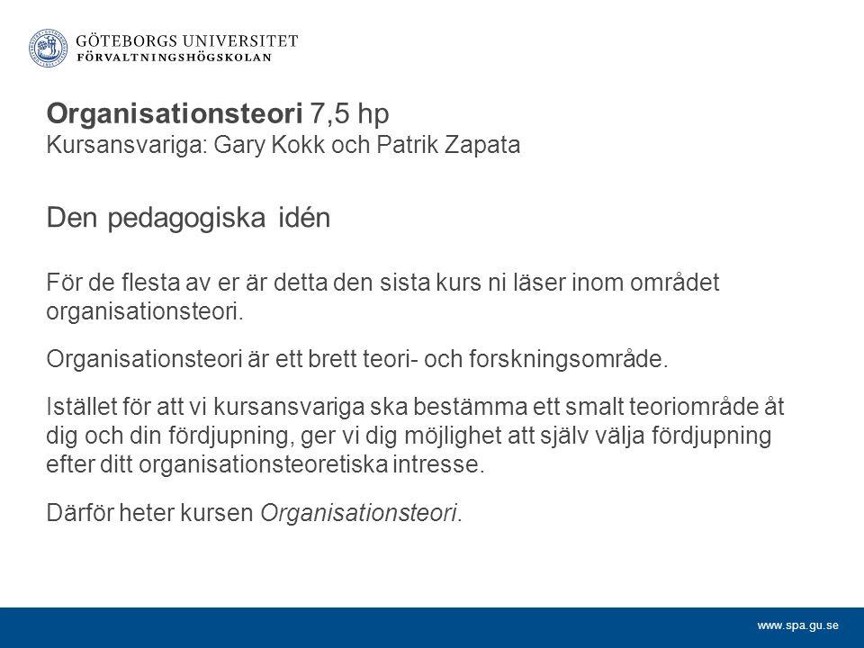 www.spa.gu.se Organisationsteori 7,5 hp Kursansvariga: Gary Kokk och Patrik Zapata Den pedagogiska idén För de flesta av er är detta den sista kurs ni läser inom området organisationsteori.