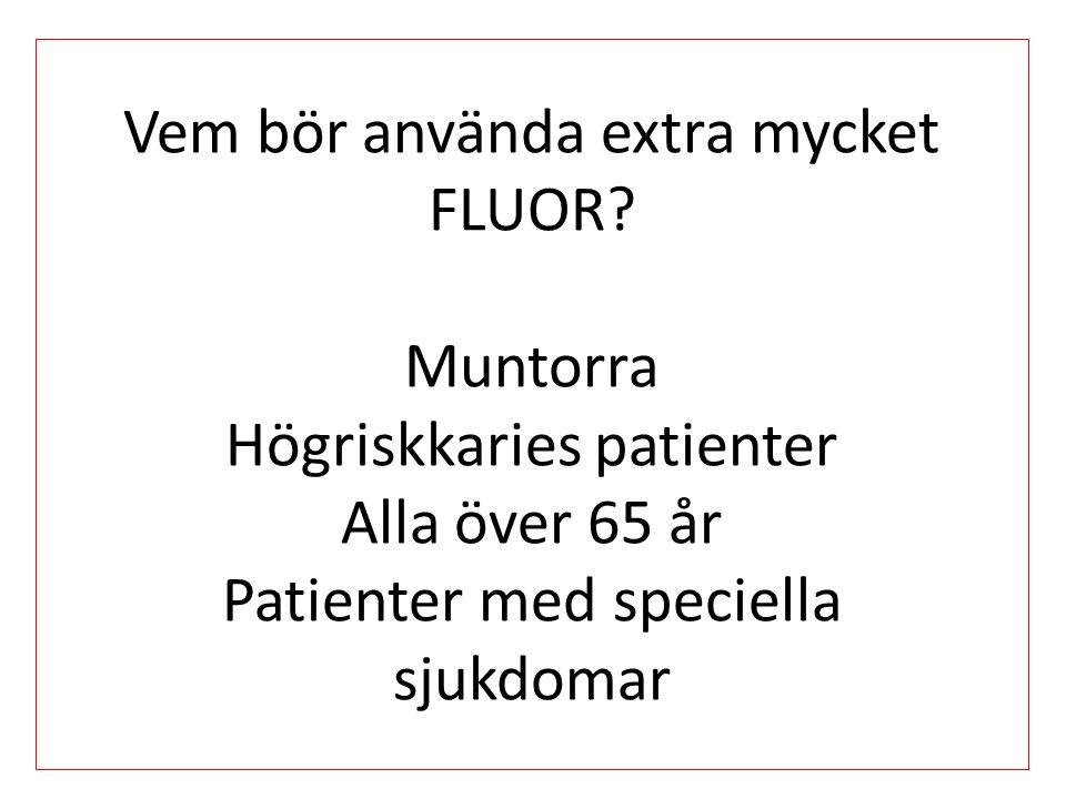 Vem bör använda extra mycket FLUOR? Muntorra Högriskkaries patienter Alla över 65 år Patienter med speciella sjukdomar