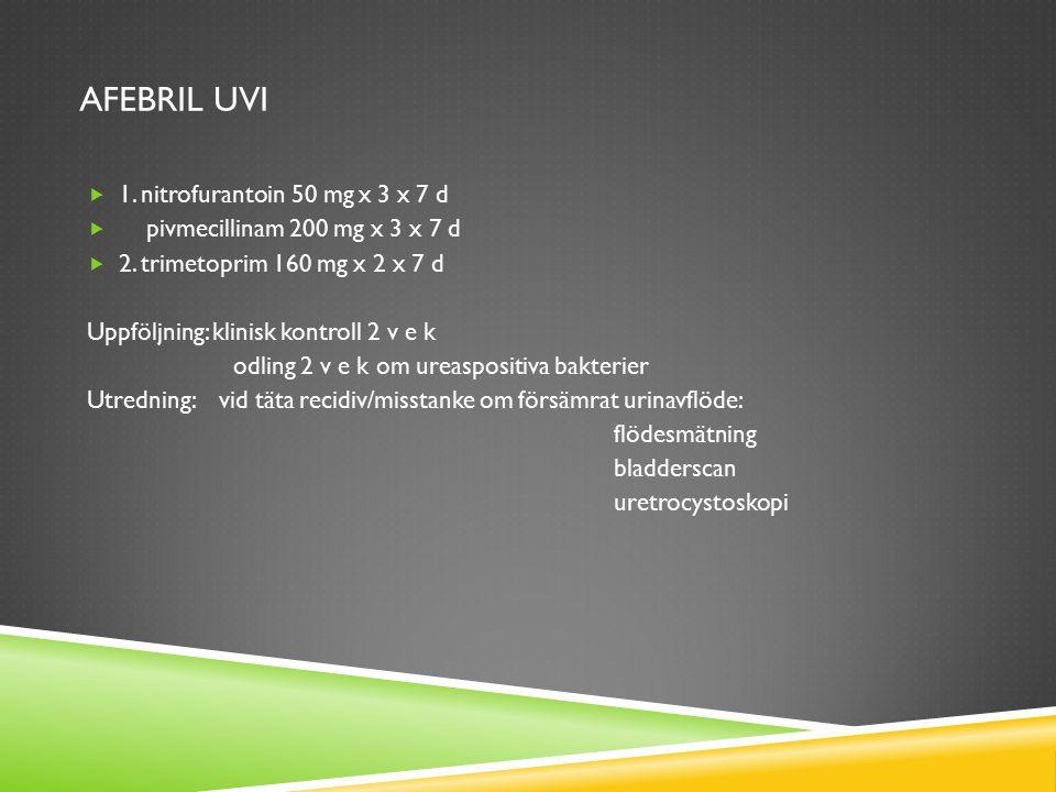 AFEBRIL UVI  1. nitrofurantoin 50 mg x 3 x 7 d  pivmecillinam 200 mg x 3 x 7 d  2. trimetoprim 160 mg x 2 x 7 d Uppföljning: klinisk kontroll 2 v e