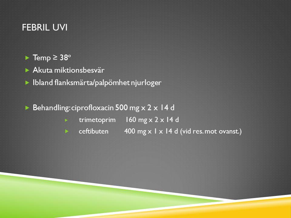 FEBRIL UVI  Temp ≥ 38 º  Akuta miktionsbesvär  Ibland flanksmärta/palpömhet njurloger  Behandling: ciprofloxacin 500 mg x 2 x 14 d  trimetoprim 1