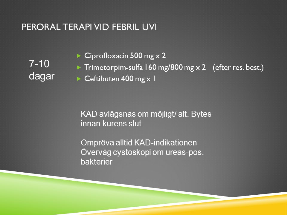 PERORAL TERAPI VID FEBRIL UVI  Ciprofloxacin 500 mg x 2  Trimetorpim-sulfa 160 mg/800 mg x 2 (efter res. best.)  Ceftibuten 400 mg x 1 7-10 dagar K