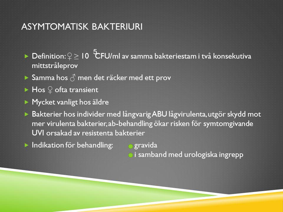ASYMTOMATISK BAKTERIURI  Definition: ♀ ≥ 10 CFU/ml av samma bakteriestam i två konsekutiva mittstråleprov  Samma hos ♂ men det räcker med ett prov 