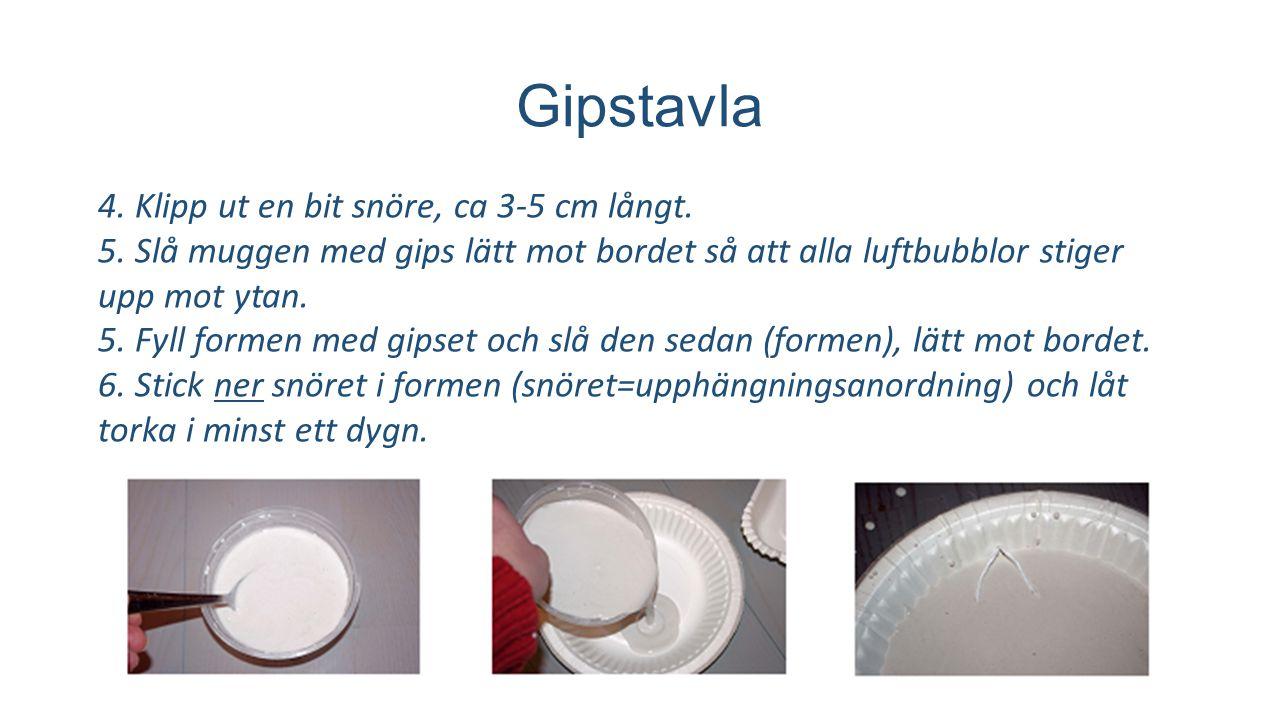 Gipstavla 4. Klipp ut en bit snöre, ca 3-5 cm långt. 5. Slå muggen med gips lätt mot bordet så att alla luftbubblor stiger upp mot ytan. 5. Fyll forme