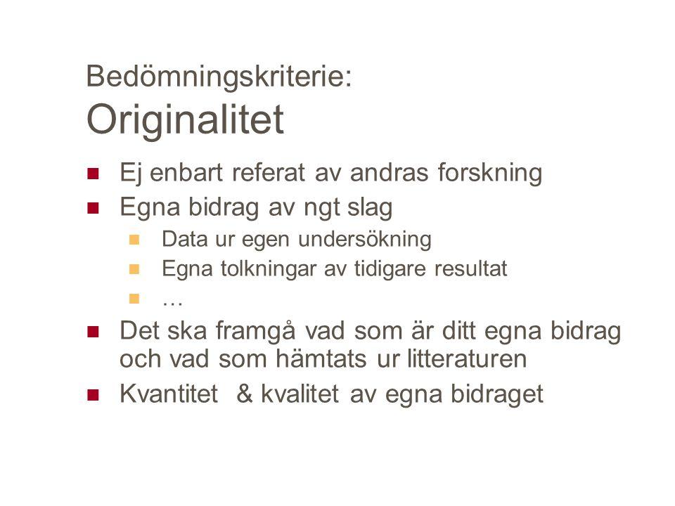 Bedömningskriterie: Originalitet Ej enbart referat av andras forskning Egna bidrag av ngt slag Data ur egen undersökning Egna tolkningar av tidigare r