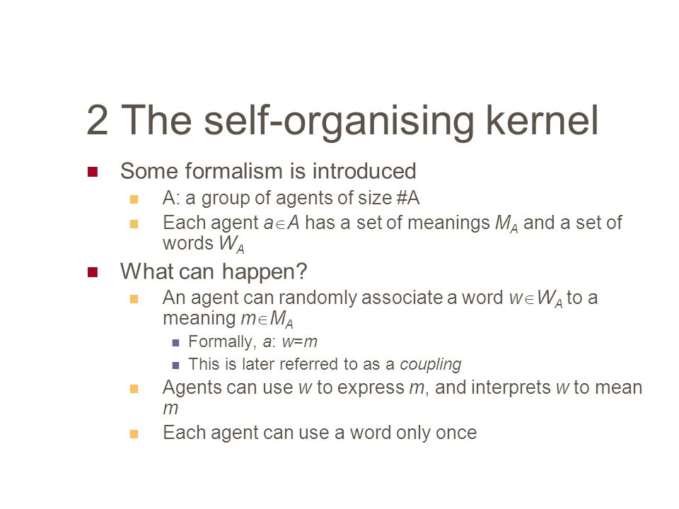 2 The self-organising kernel Some formalism is introduced A: a group of agents of size #A Each agent a  A has a set of meanings M A and a set of words W A What can happen.