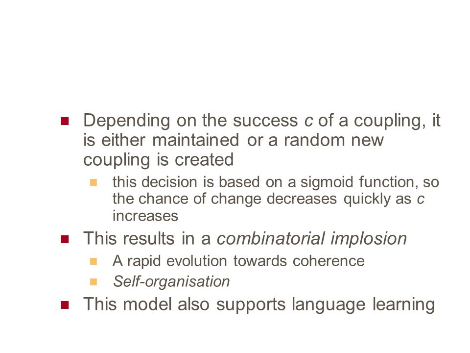Depending on the success c of a coupling, it is either maintained or a random new coupling is created this decision is based on a sigmoid function, so the chance of change decreases quickly as c increases This results in a combinatorial implosion A rapid evolution towards coherence Self-organisation This model also supports language learning