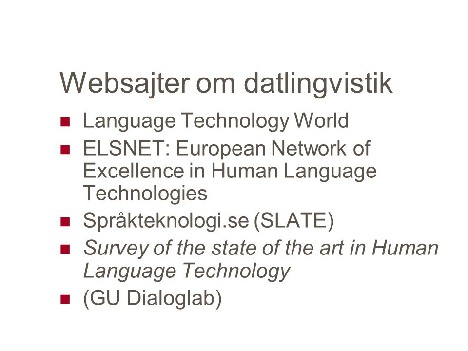Websajter om datlingvistik Language Technology World ELSNET: European Network of Excellence in Human Language Technologies Språkteknologi.se (SLATE) Survey of the state of the art in Human Language Technology (GU Dialoglab)