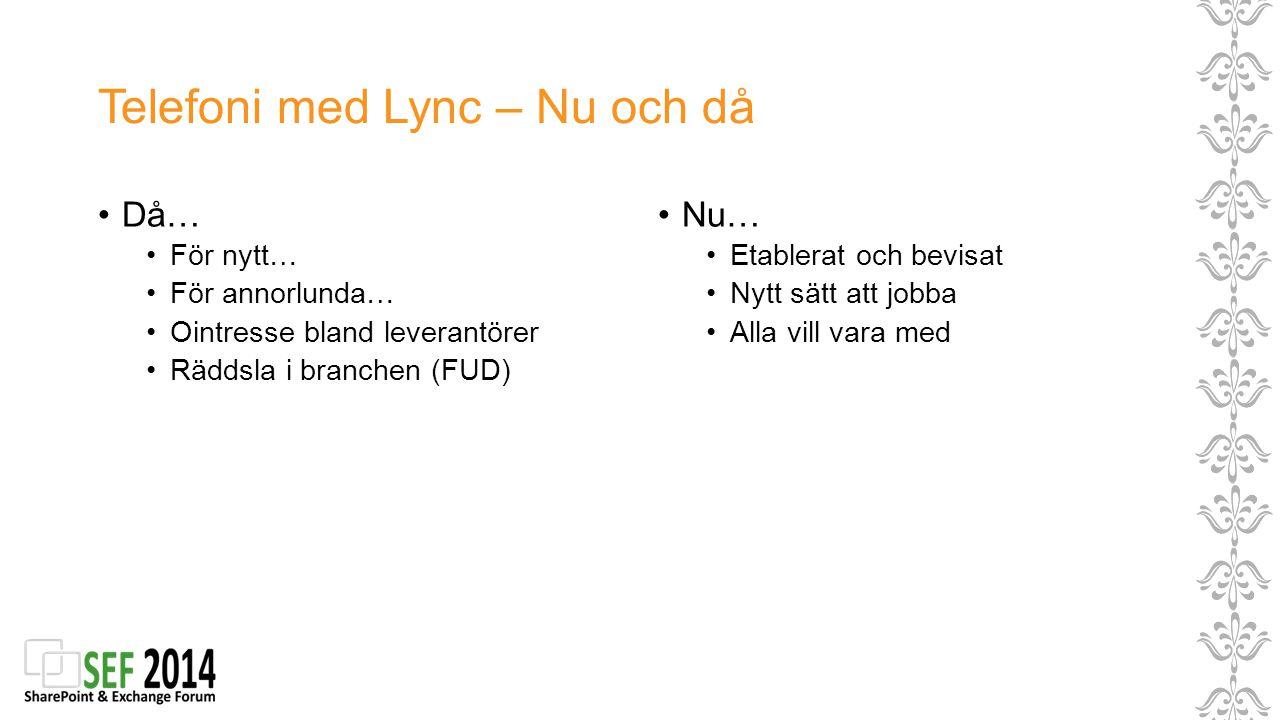 Telefoni med Lync – Nu och då Då… För nytt… För annorlunda… Ointresse bland leverantörer Räddsla i branchen (FUD) Nu… Etablerat och bevisat Nytt sätt
