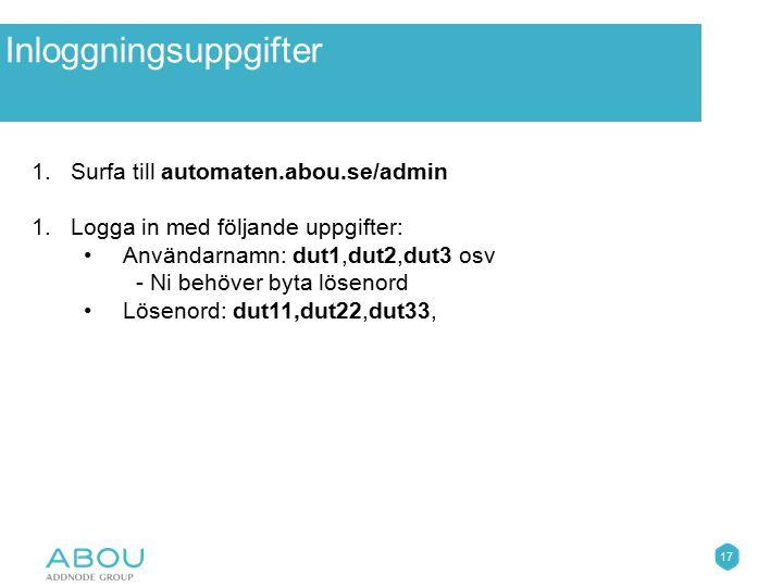 17 Övningar 1.Surfa till automaten.abou.se/admin 1.Logga in med följande uppgifter: Användarnamn: dut1,dut2,dut3 osv - Ni behöver byta lösenord Löseno