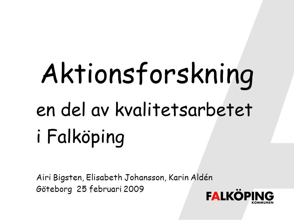 Aktionsforskning en del av kvalitetsarbetet i Falköping Airi Bigsten, Elisabeth Johansson, Karin Aldén Göteborg 25 februari 2009