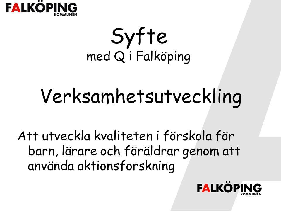 Syfte med Q i Falköping Verksamhetsutveckling Att utveckla kvaliteten i förskola för barn, lärare och föräldrar genom att använda aktionsforskning