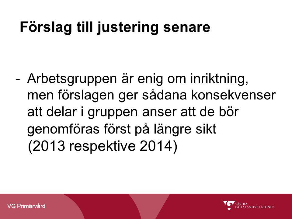 VG Primärvård Förslag till justering senare - Arbetsgruppen är enig om inriktning, men förslagen ger sådana konsekvenser att delar i gruppen anser att de bör genomföras först på längre sikt (2013 respektive 2014)