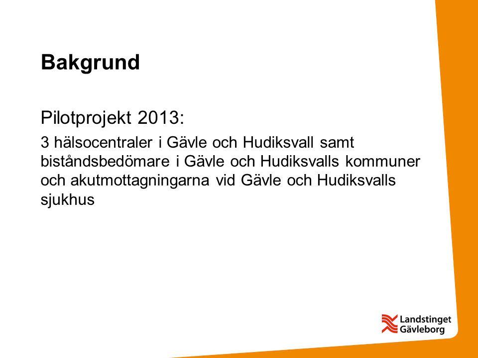 Bakgrund Pilotprojekt 2013: 3 hälsocentraler i Gävle och Hudiksvall samt biståndsbedömare i Gävle och Hudiksvalls kommuner och akutmottagningarna vid Gävle och Hudiksvalls sjukhus