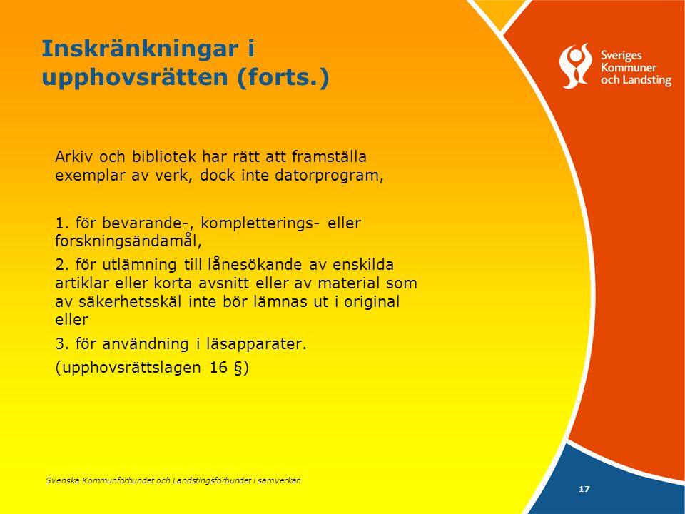 Svenska Kommunförbundet och Landstingsförbundet i samverkan 17 Inskränkningar i upphovsrätten (forts.) Arkiv och bibliotek har rätt att framställa exemplar av verk, dock inte datorprogram, 1.