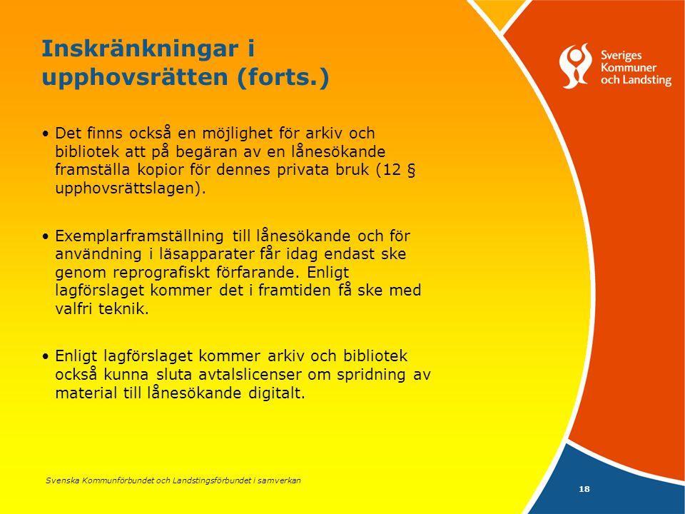 Svenska Kommunförbundet och Landstingsförbundet i samverkan 18 Inskränkningar i upphovsrätten (forts.) Det finns också en möjlighet för arkiv och bibliotek att på begäran av en lånesökande framställa kopior för dennes privata bruk (12 § upphovsrättslagen).