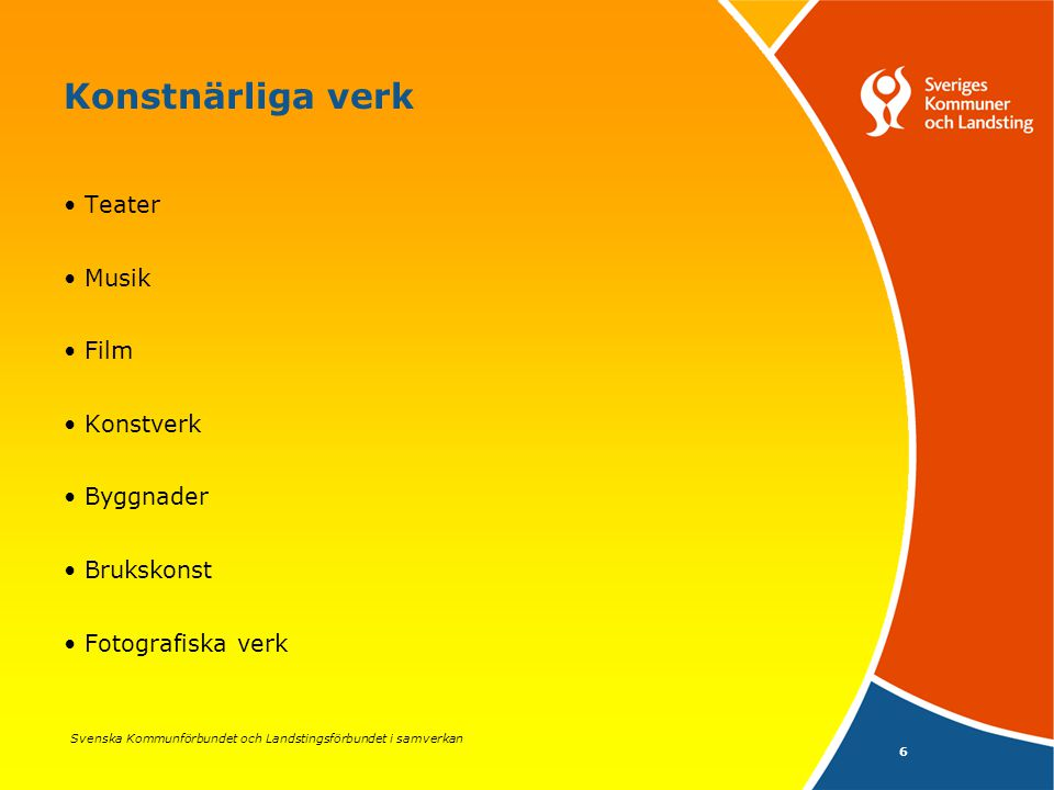 Svenska Kommunförbundet och Landstingsförbundet i samverkan 6 Konstnärliga verk Teater Musik Film Konstverk Byggnader Brukskonst Fotografiska verk