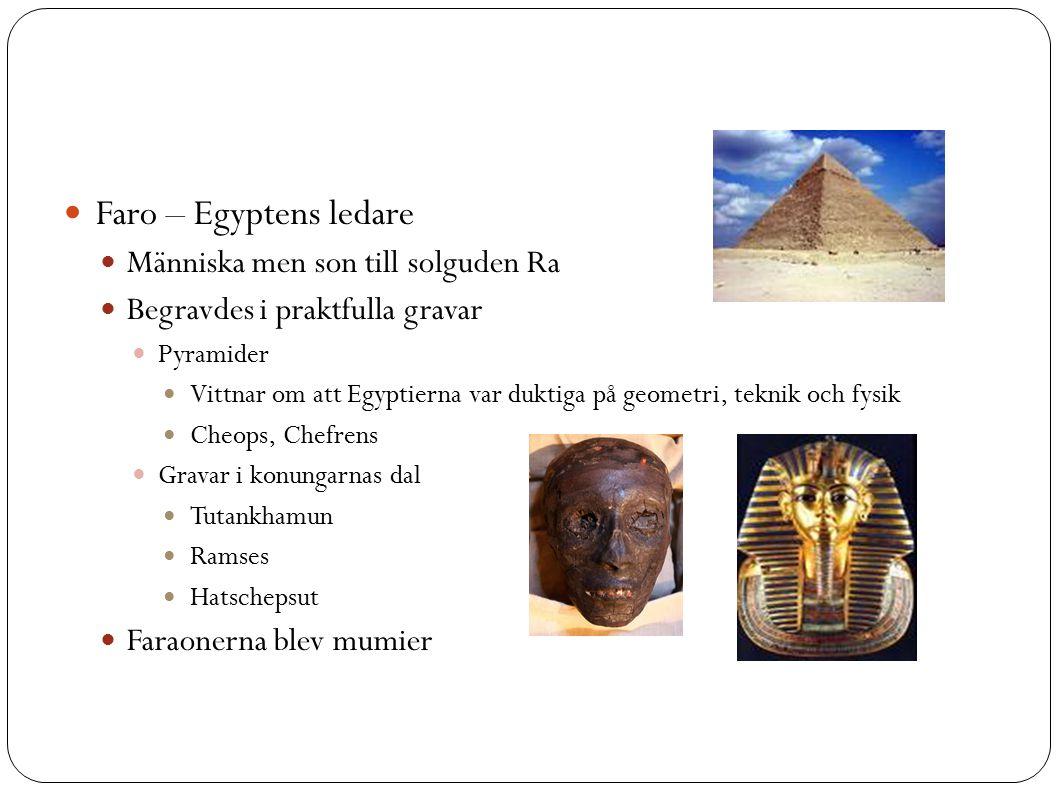 Faro – Egyptens ledare Människa men son till solguden Ra Begravdes i praktfulla gravar Pyramider Vittnar om att Egyptierna var duktiga på geometri, teknik och fysik Cheops, Chefrens Gravar i konungarnas dal Tutankhamun Ramses Hatschepsut Faraonerna blev mumier