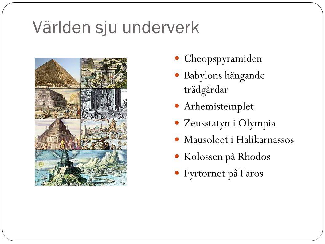 Världen sju underverk Cheopspyramiden Babylons hängande trädgårdar Arhemistemplet Zeusstatyn i Olympia Mausoleet i Halikarnassos Kolossen på Rhodos Fyrtornet på Faros