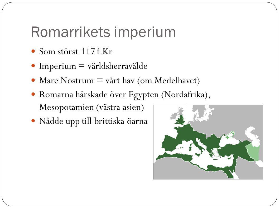 Romarrikets imperium Som störst 117 f.Kr Imperium = världsherravälde Mare Nostrum = vårt hav (om Medelhavet)  Romarna härskade över Egypten (Nordafrika), Mesopotamien (västra asien)  Nådde upp till brittiska öarna