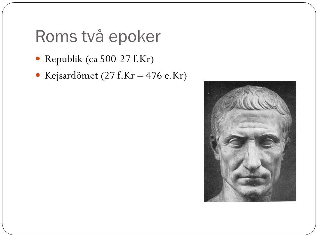 Roms två epoker Republik (ca 500-27 f.Kr)  Kejsardömet (27 f.Kr – 476 e.Kr) 