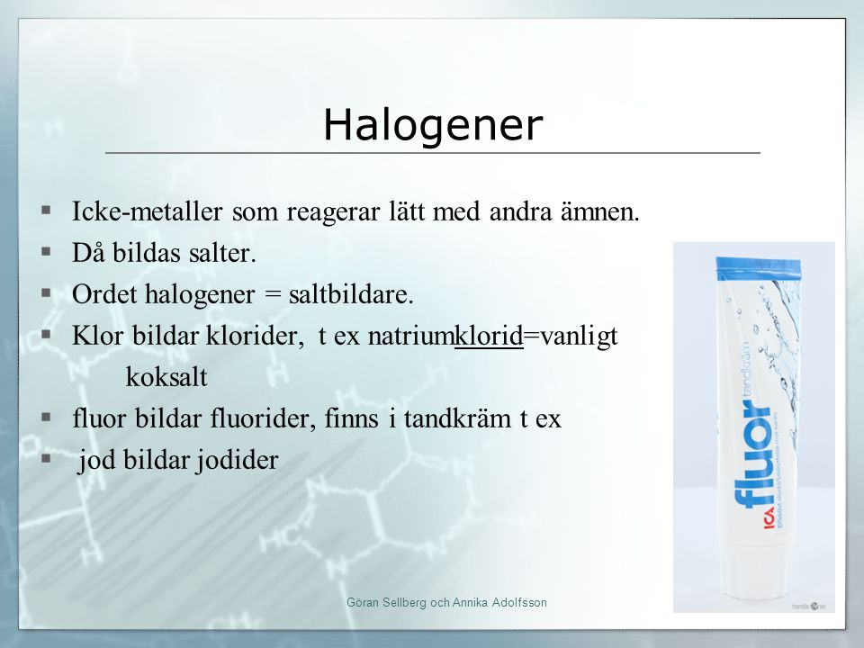 Halogener  Icke-metaller som reagerar lätt med andra ämnen.  Då bildas salter.  Ordet halogener = saltbildare.  Klor bildar klorider, t ex natrium