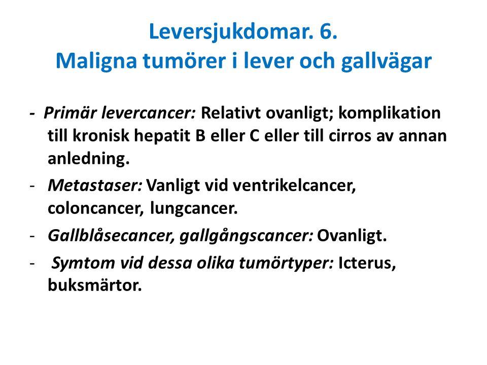 Leversjukdomar. 6. Maligna tumörer i lever och gallvägar - Primär levercancer: Relativt ovanligt; komplikation till kronisk hepatit B eller C eller ti