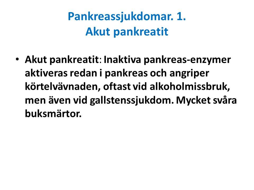 Pankreassjukdomar. 1. Akut pankreatit Akut pankreatit: Inaktiva pankreas-enzymer aktiveras redan i pankreas och angriper körtelvävnaden, oftast vid al
