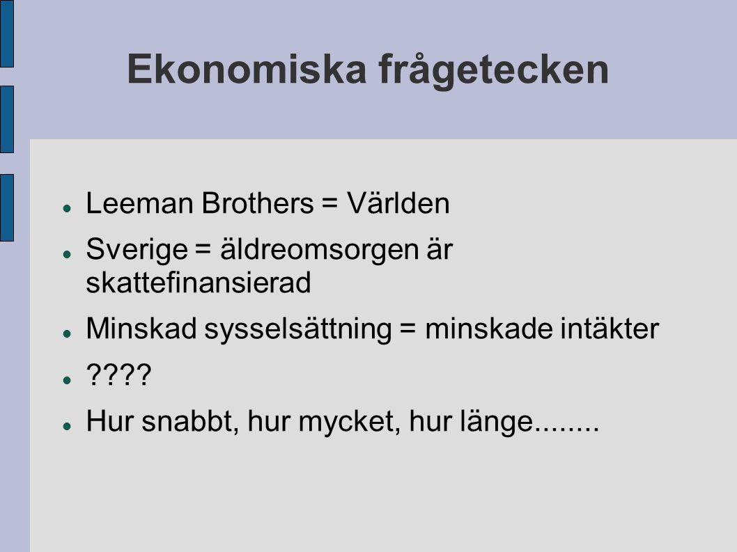 Ekonomiska frågetecken Leeman Brothers = Världen Sverige = äldreomsorgen är skattefinansierad Minskad sysselsättning = minskade intäkter ???.
