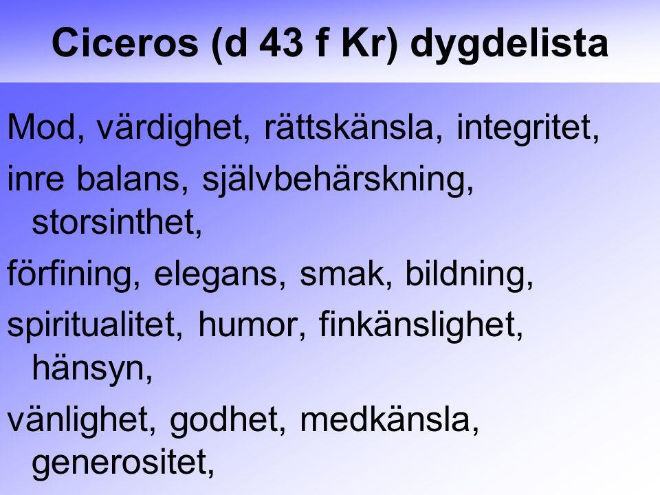 Ciceros (d 43 f Kr) dygdelista Mod, värdighet, rättskänsla, integritet, inre balans, självbehärskning, storsinthet, förfining, elegans, smak, bildning