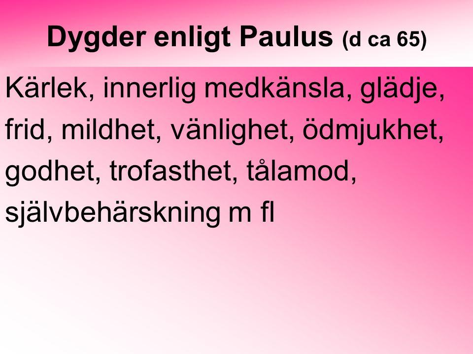 Dygder enligt Paulus (d ca 65) Kärlek, innerlig medkänsla, glädje, frid, mildhet, vänlighet, ödmjukhet, godhet, trofasthet, tålamod, självbehärskning