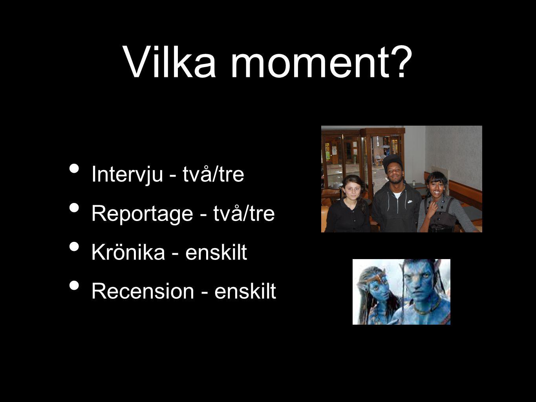 Vilka moment? Intervju - två/tre Reportage - två/tre Krönika - enskilt Recension - enskilt