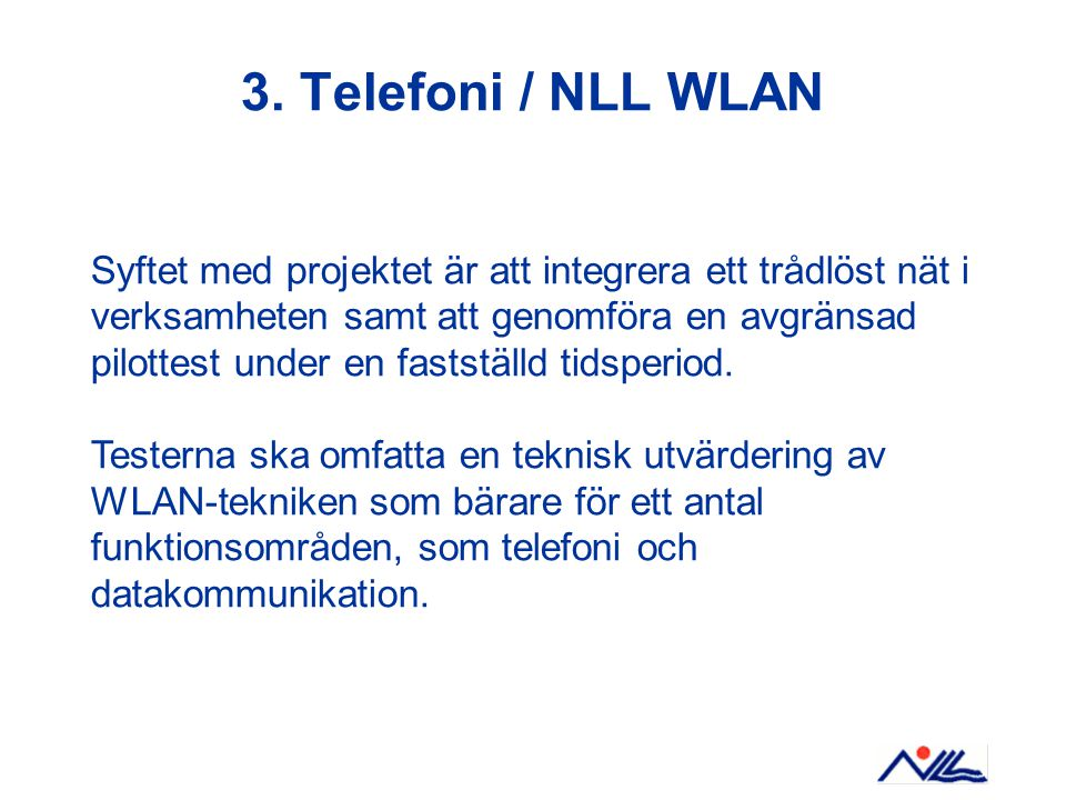 3. Telefoni / NLL WLAN Syftet med projektet är att integrera ett trådlöst nät i verksamheten samt att genomföra en avgränsad pilottest under en fastst