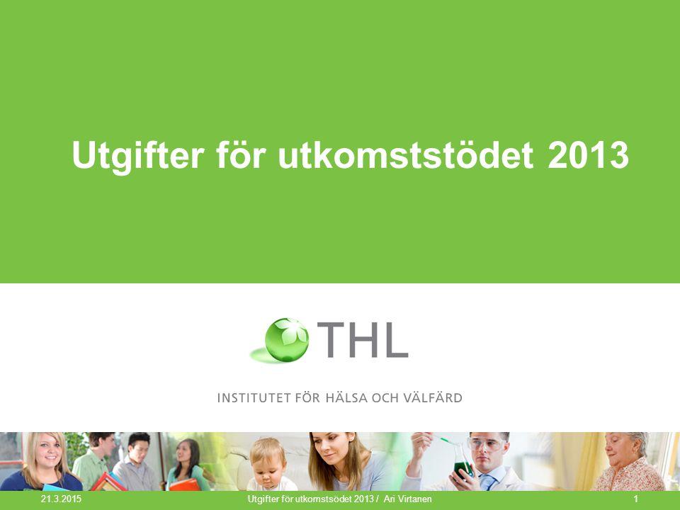 Utgifter för utkomststödet 2013 21.3.2015 Utgifter för utkomstsödet 2013 / Ari Virtanen1