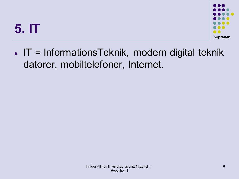 Sopranen Frågor Allmän IT-kunskap avsnitt 1 kapitel 1 - Repetition 1 6 5. IT  IT = InformationsTeknik, modern digital teknik datorer, mobiltelefoner,