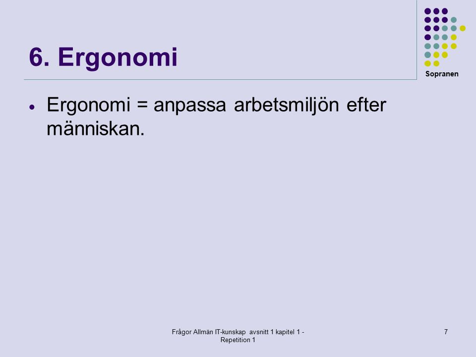 Sopranen Frågor Allmän IT-kunskap avsnitt 1 kapitel 1 - Repetition 1 7 6. Ergonomi  Ergonomi = anpassa arbetsmiljön efter människan.